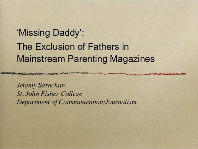 'Missing Daddy':The Exclusion of Fathers inMainstream Parenting MagazinesJeremy SarachanSt. John Fisher CollegeDepartment ...