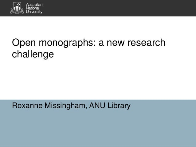 Open monographs: a new research challenge Roxanne Missingham, ANU Library