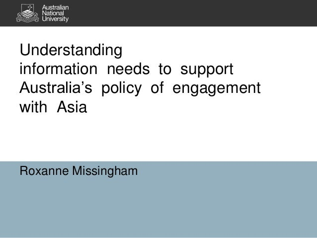 Understanding information needs to support Australia's policy of engagement with Asia Roxanne Missingham