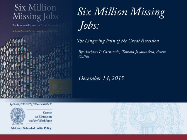 Six Million Missing Jobs: The Lingering Pain of the Great Recession By: Anthony P. Carnevale, Tamara Jayasundera, Artem Gu...