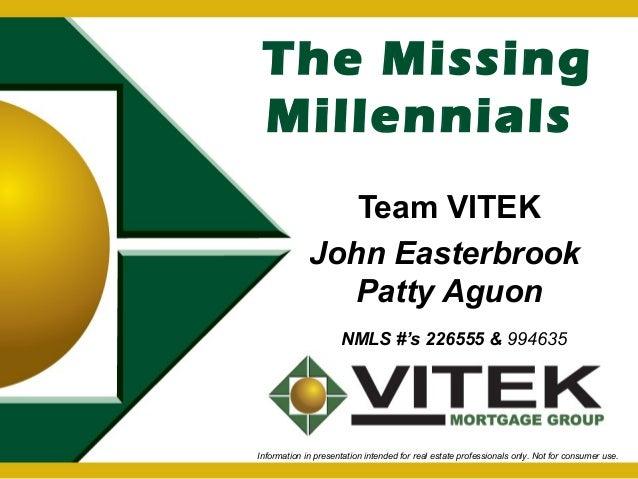 The Missing  Millennials  Team VITEK  John Easterbrook  Patty Aguon  NMLS #'s 226555 & 994635  Information in presentation...