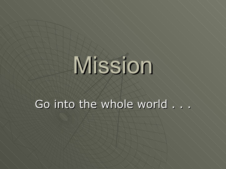 Mission Go into the whole world . . .