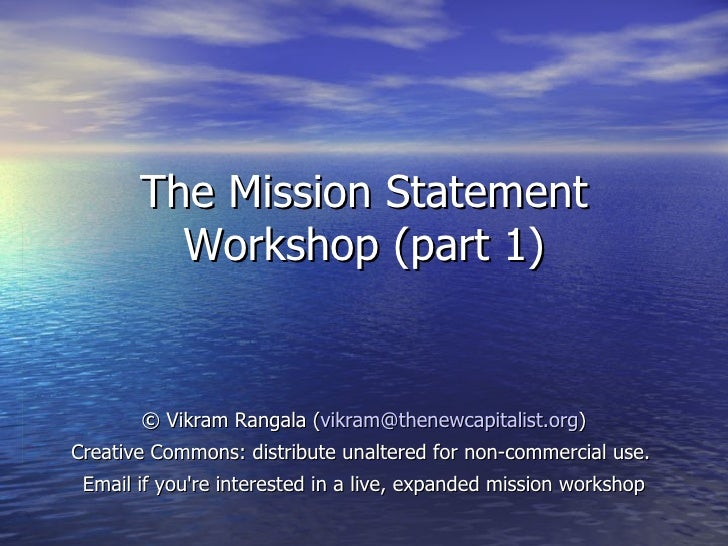 The Mission Statement         Workshop (part 1)       © Vikram Rangala (vikram@thenewcapitalist.org)Creative Commons: dist...