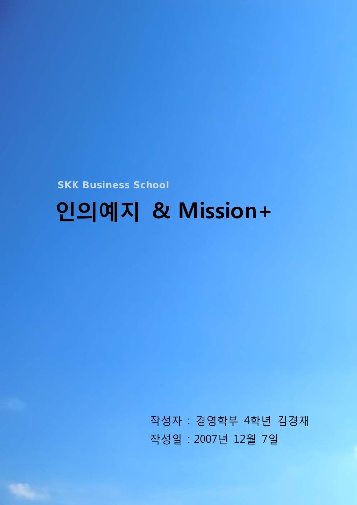 SKK Business School   인의예지 & Mission+                    작성자 : 경영학부 4학년 김경재                작성일 : 2007년 12월 7일