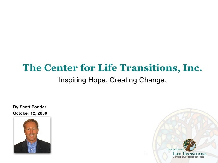 The Center for Life Transitions, Inc.                    Inspiring Hope. Creating Change.   By Scott Pontier October 12, 2...