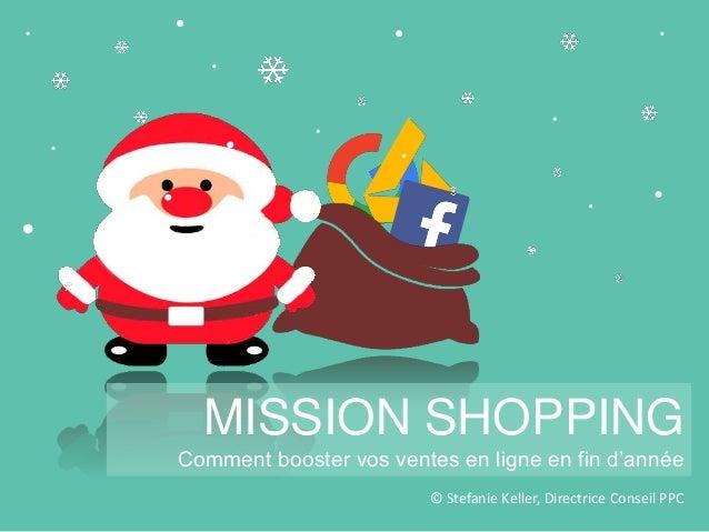 © Stefanie Keller, Directrice Conseil PPC MISSION SHOPPING Comment booster vos ventes en ligne en fin d'année