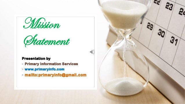 Mission Statement Presentation by ◦ Primary Information Services ◦ www.primaryinfo.com ◦ mailto:primaryinfo@gmail.com
