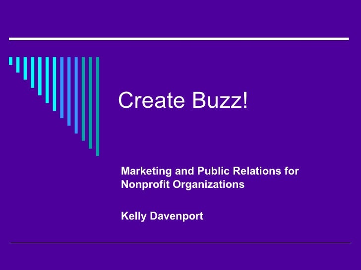 Create Buzz!  Marketing and Public Relations for Nonprofit Organizations Kelly Davenport