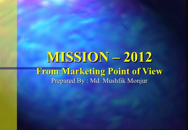 MISSION – 2012From Marketing Point of View   Prepared By : Md. Mushfik Monjur