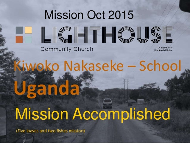 Mission Oct 2015 Mission Accomplished Kiwoko Nakaseke – School Uganda (Five loaves and two fishes mission)