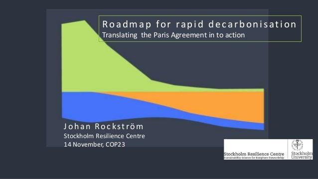 Johan Rockström Stockholm Resilience Centre 14 November, COP23 Roadmap for rapid decarbonisation Translating the Paris Agr...