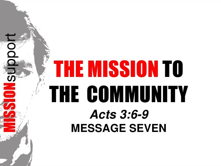 MISSIONsupport<br />The Mission TO<br />THE  COMMUNITYActs 3:6-9<br />Message Seven<br />