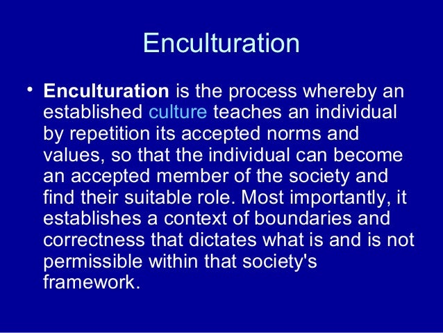 Enculturation • Enculturation is the process whereby an established culture teaches an individual by repetition its accept...
