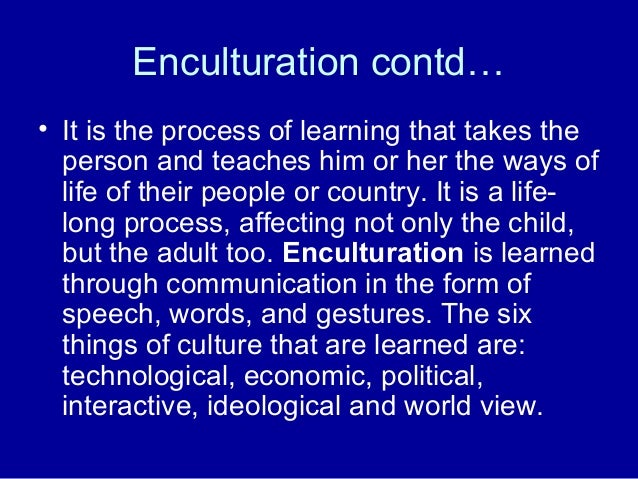 Enculturation contd… • It is the process of learning that takes the person and teaches him or her the ways of life of thei...