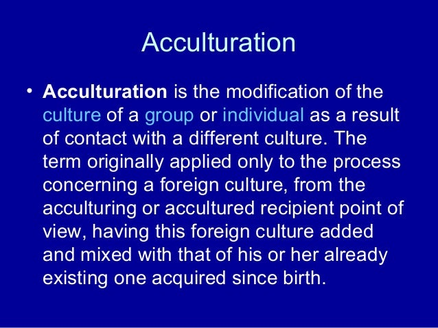 Acculturation • Acculturation is the modification of the culture of a group or individual as a result of contact with a di...