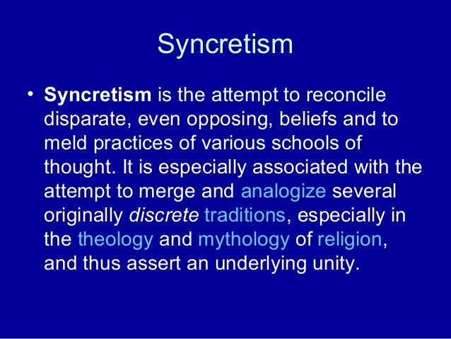 Syncretism • Syncretism is the attempt to reconcile disparate, even opposing, beliefs and to meld practices of various sch...