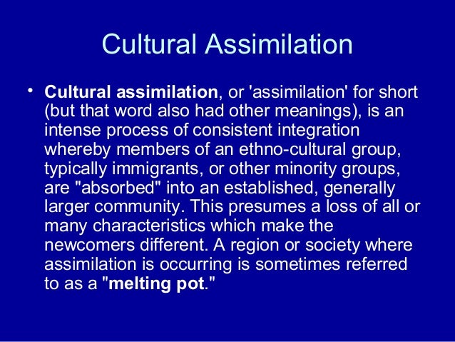 Cultural Assimilation • Cultural assimilation, or 'assimilation' for short (but that word also had other meanings), is an ...