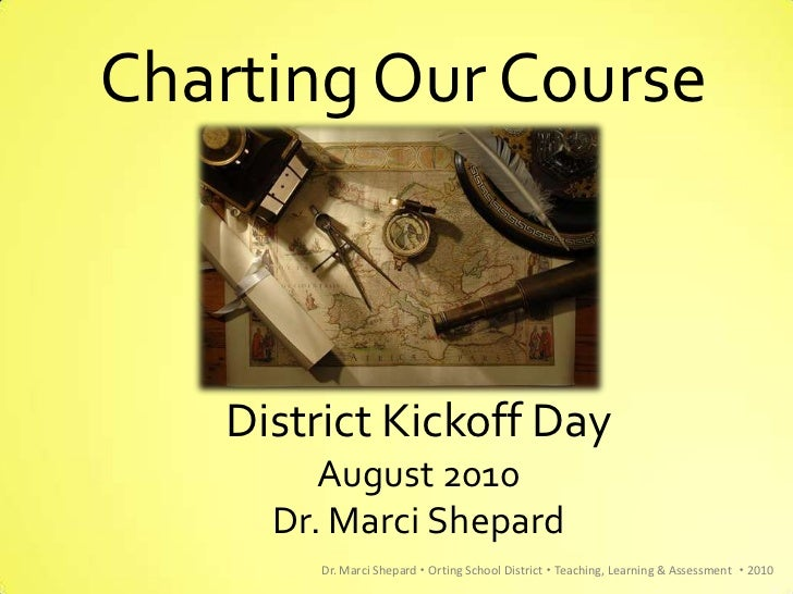 Charting Our Course   District Kickoff Day        August 2010     Dr. Marci Shepard       Dr. Marci Shepard  Orting Schoo...