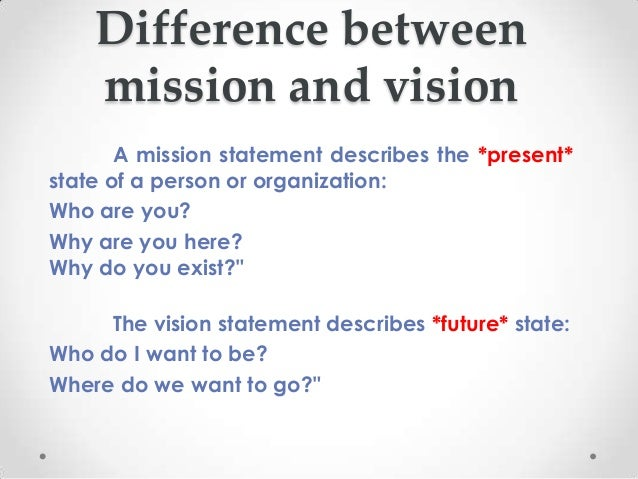 Difference between    mission and vision       A mission statement describes the *present*state of a person or organizatio...