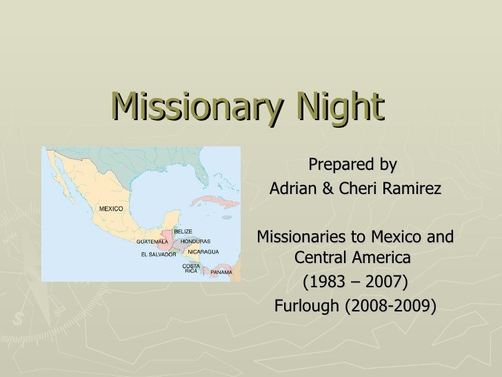 Missionary Night Prepared by  Adrian & Cheri Ramirez Missionaries to Mexico and Central America  (1983 – 2007) Furlough (2...