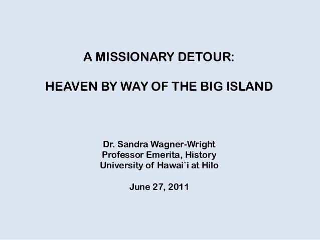 A MISSIONARY DETOUR: HEAVEN BY WAY OF THE BIG ISLAND Dr. Sandra Wagner-Wright Professor Emerita, History University of Haw...