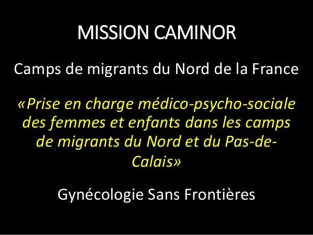 MISSION CAMINOR Camps de migrants du Nord de la France «Prise en charge médico-psycho-sociale des femmes et enfants dans l...