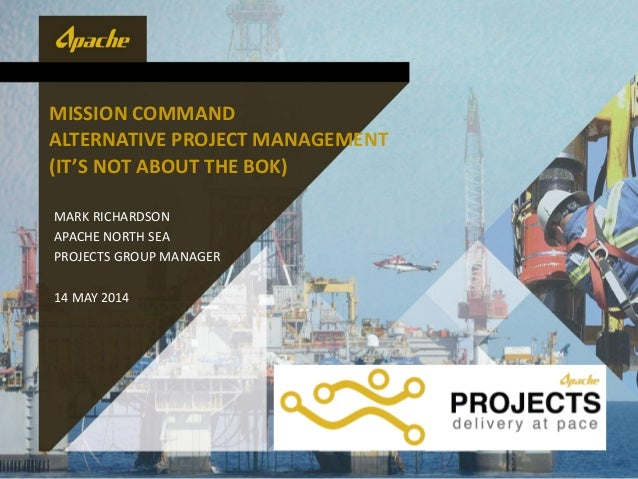 MISSION COMMAND ALTERNATIVE PROJECT MANAGEMENT (IT'S NOT ABOUT THE BOK) MARK RICHARDSON APACHE NORTH SEA PROJECTS GROUP MA...