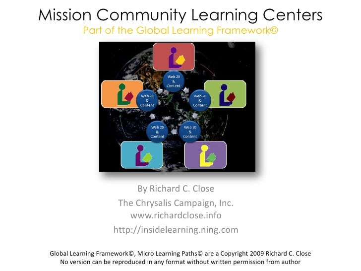 Mission Community Learning CentersPart of the Global Learning Framework©<br />By Richard C. Close  <br />The Chrysalis Cam...