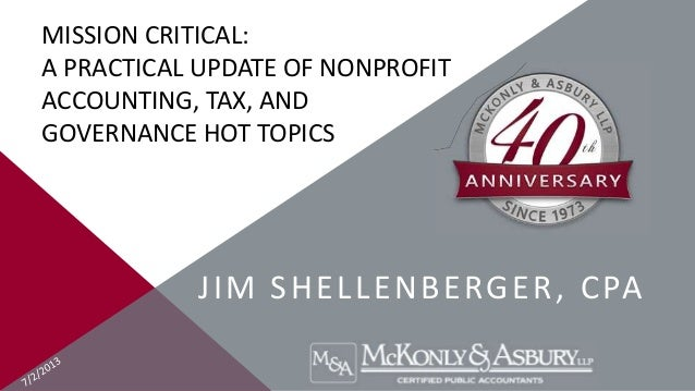 MISSION CRITICAL: A PRACTICAL UPDATE OF NONPROFIT ACCOUNTING, TAX, AND GOVERNANCE HOT TOPICS JIM SHELLENBERGER, CPA