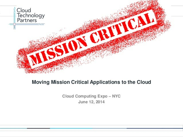 © 2014 Cloud Technology Partners, Inc. / Confidential 1 Cloud Computing Expo – NYC June 12, 2014 Moving Mission Critical A...