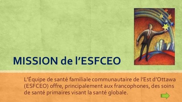 MISSION de l'ESFCEO L'Équipe de santé familiale communautaire de l'Est d'Ottawa (ESFCEO) offre, principalement aux francop...