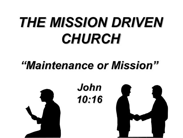 """THE MISSION DRIVEN CHURCH """"Maintenance or Mission"""" John 10:16"""