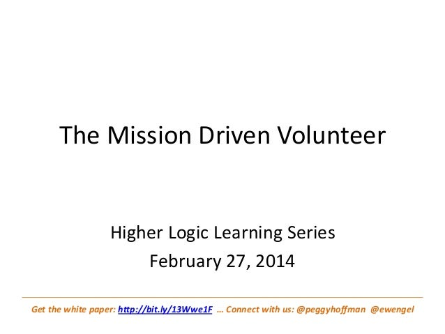 The Mission Driven Volunteer  Higher Logic Learning Series February 27, 2014 Get the white paper: http://bit.ly/13Wwe1F … ...