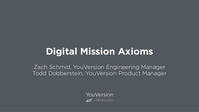 Digital Mission Axioms Zach Schmid, YouVersion Engineering Manager Todd Dobberstein, YouVersion Product Manager