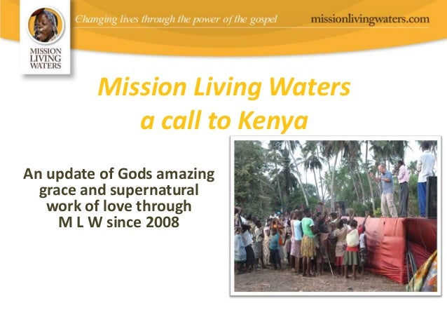 Mission Living Watersa call to KenyaAn update of Gods amazinggrace and supernaturalwork of love throughM L W since 2008