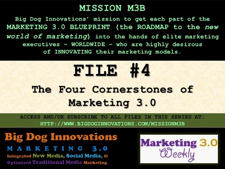 MISSION M3B  Big Dog Innovations' mission to get each part of theMARKETING 3.0 BLUEPRINT (the ROADMAP to the newworld of m...