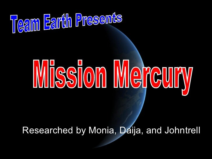 Researched by Monia, Daija, and Johntrell Team Earth Presents Mission Mercury