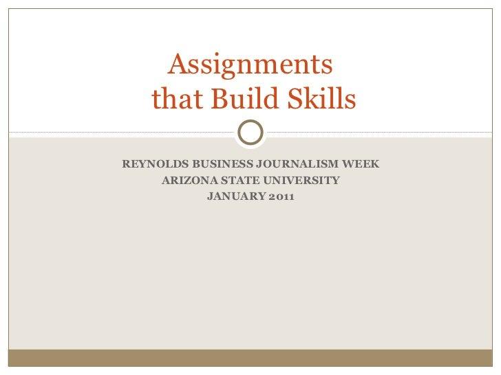 REYNOLDS BUSINESS JOURNALISM WEEK ARIZONA STATE UNIVERSITY JANUARY 2011 Assignments  that Build Skills