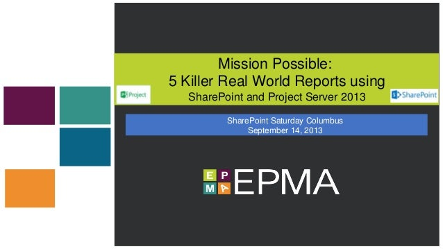 Mission Possible: 5 Killer Real World Reports using SharePoint and Project Server 2013 SharePoint Saturday Columbus Septem...