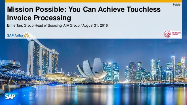 Ernie Tan, Group Head of Sourcing, AIA Group / August 31, 2016 Mission Possible: You Can Achieve Touchless Invoice Process...