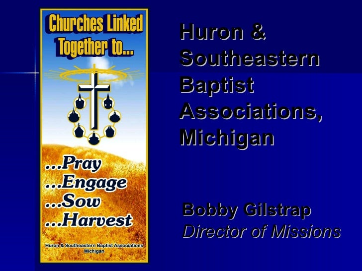 Huron & Southeastern   Baptist Associations, Michigan Bobby Gilstrap Director of Missions