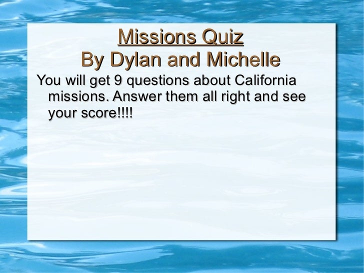 Missions Quiz By Dylan and Michelle <ul><li>You will get 9 questions about California missions. Answer them all right and ...