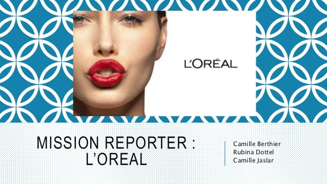 MISSION REPORTER : L'OREAL Camille Berthier Rubina Dottel Camille Jaslar