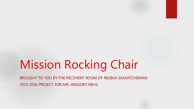 Mission Rocking Chair BROUGHT TO YOU BY THE RECOVERY ROOM OF REGINA SASKATCHEWAN 2015 2016 PROJECT FOR MR. GREGORY RIEHL