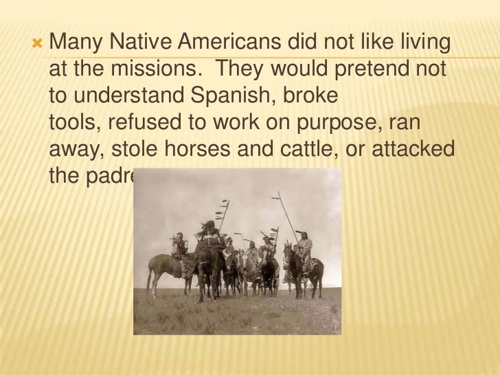 Many Native Americans did not like living at the missions.  They would pretend not to understand Spanish, broke tools, ref...