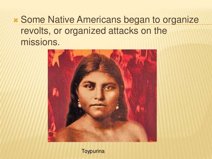 Some Native Americans began to organize revolts, or organized attacks on the missions.<br />Toypurina<br />