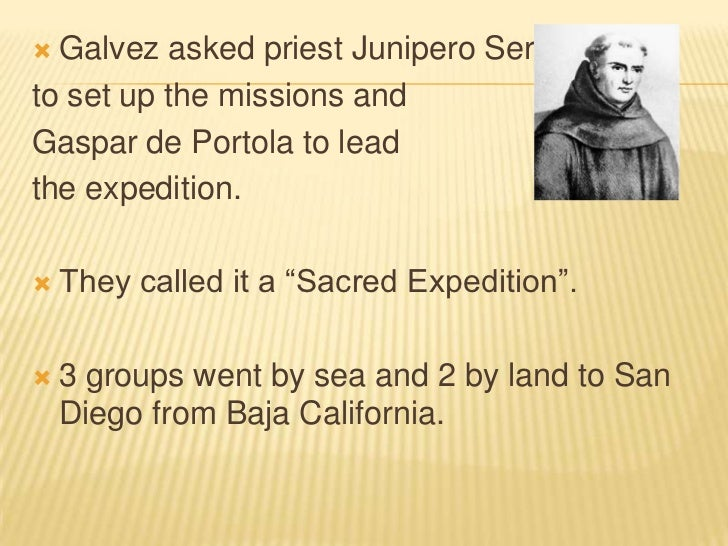 Galvez asked priest Junipero Serra <br />to set up the missions and <br />Gaspar de Portola to lead <br />the expedition.<...