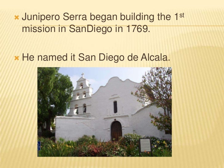 Junipero Serra began building the 1st mission in SanDiego in 1769.  <br />He named it San Diego de Alcala.<br />