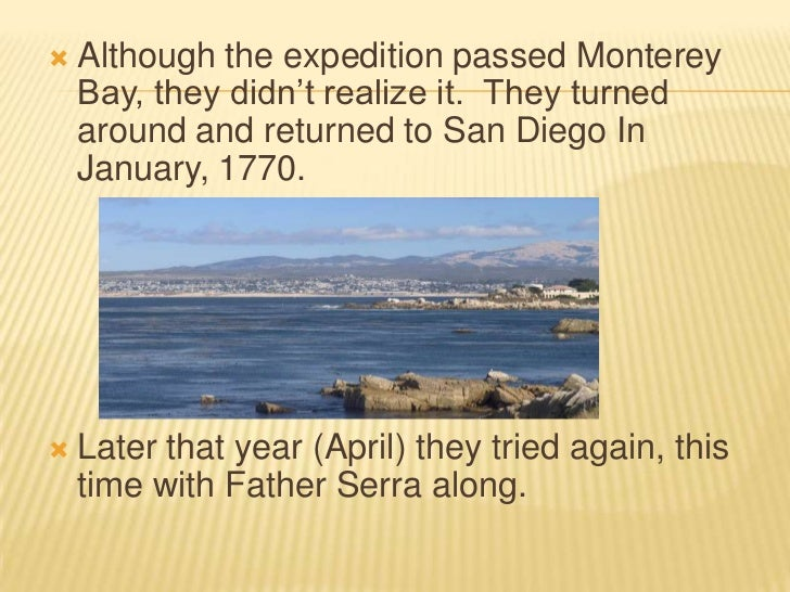 Although the expedition passed Monterey Bay, they didn't realize it.  They turned around and returned to San Diego In Janu...