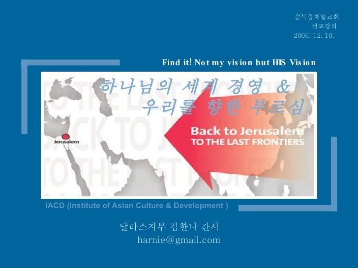 하나님의 세계 경영  &  우리를 향한 부르심 IACD (Institute of Asian Culture & Development ) 순복음제일교회 선교강의  2006. 12. 10.   달라스지부 김한나 간사  [em...